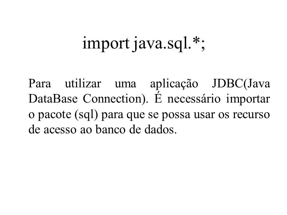 import java.sql.*; Para utilizar uma aplicação JDBC(Java DataBase Connection). É necessário importar o pacote (sql) para que se possa usar os recurso