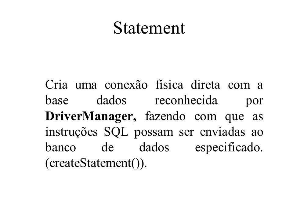 Statement Cria uma conexão física direta com a base dados reconhecida por DriverManager, fazendo com que as instruções SQL possam ser enviadas ao banc