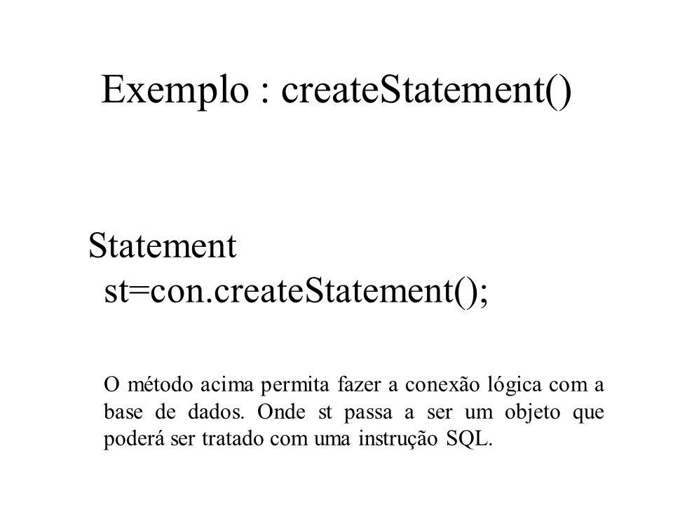 Exemplo : createStatement() Statement st=con.createStatement(); O método acima permita fazer a conexão lógica com a base de dados. Onde st passa a ser