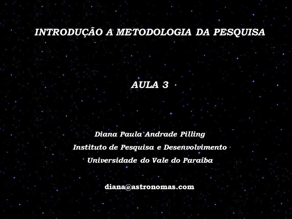 INTRODUÇÃO A METODOLOGIA DA PESQUISA AULA 3 Diana Paula Andrade Pilling Instituto de Pesquisa e Desenvolvimento Universidade do Vale do Paraíba diana@astronomas.com