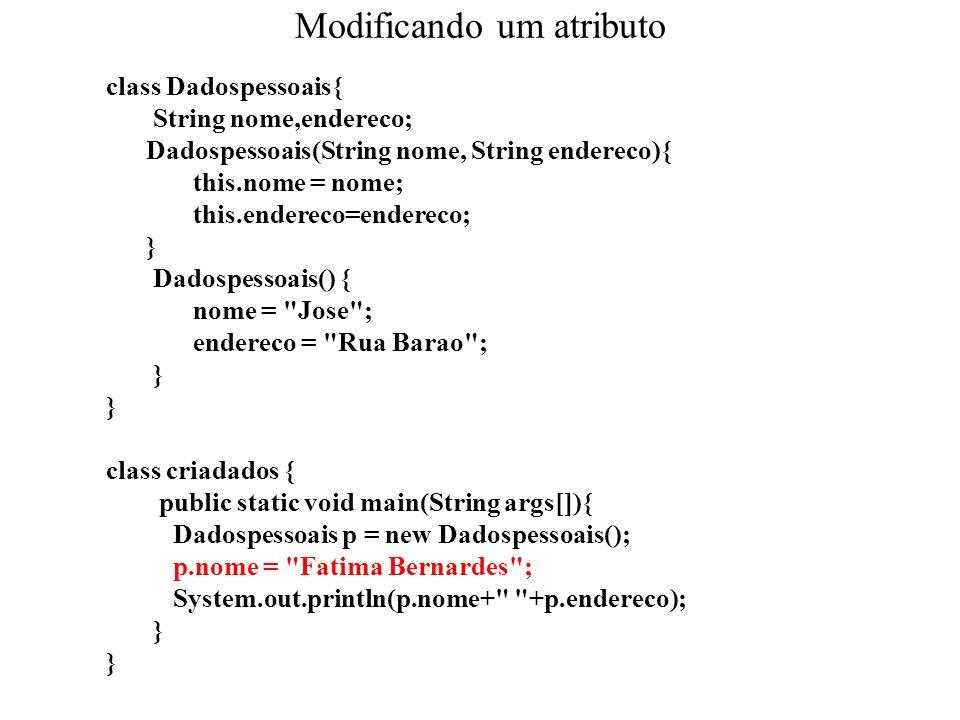Modificando um atributo class Dadospessoais{ String nome,endereco; Dadospessoais(String nome, String endereco){ this.nome = nome; this.endereco=endere