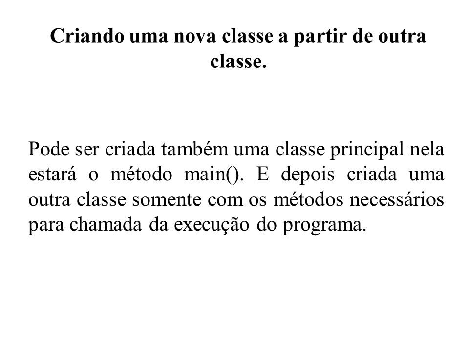 Criando uma nova classe a partir de outra classe. Pode ser criada também uma classe principal nela estará o método main(). E depois criada uma outra c