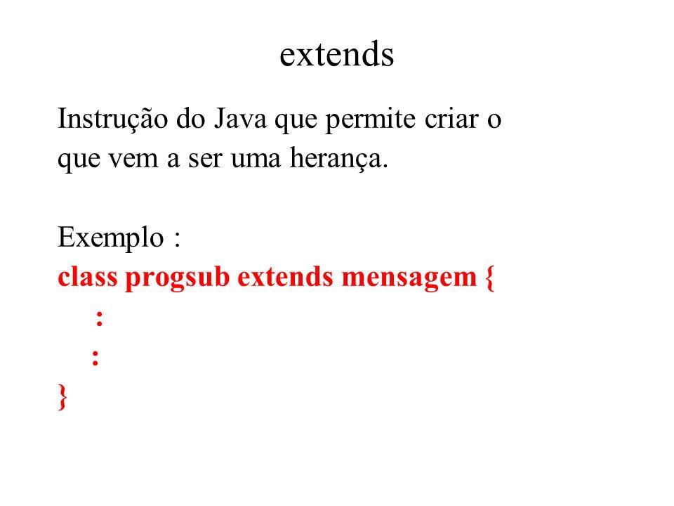 extends Instrução do Java que permite criar o que vem a ser uma herança. Exemplo : class progsub extends mensagem { : }