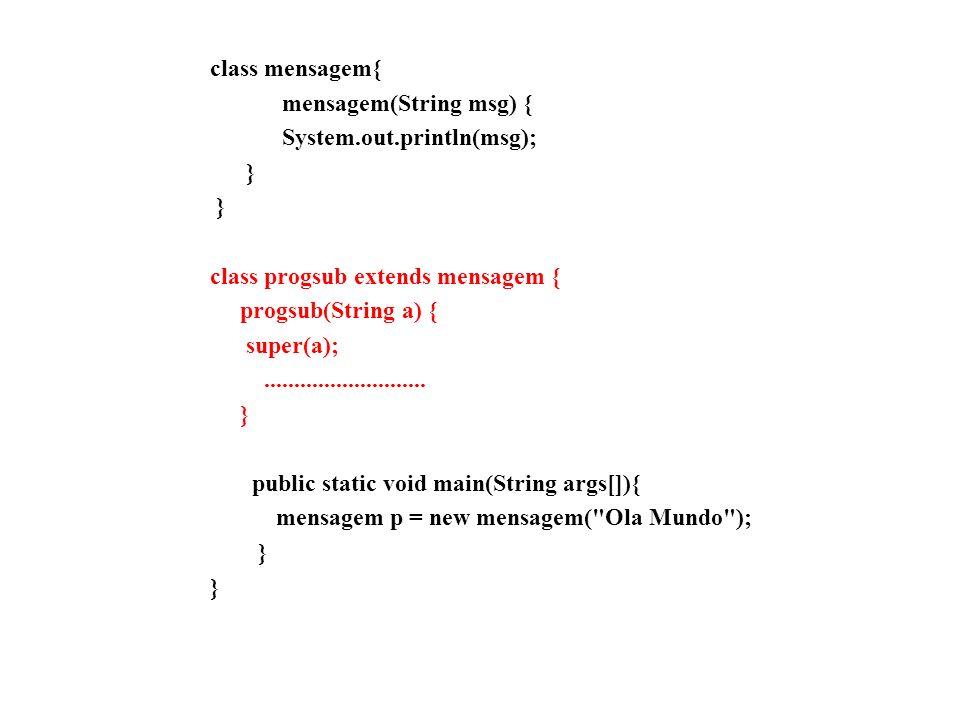 class mensagem{ mensagem(String msg) { System.out.println(msg); } class progsub extends mensagem { progsub(String a) { super(a);......................