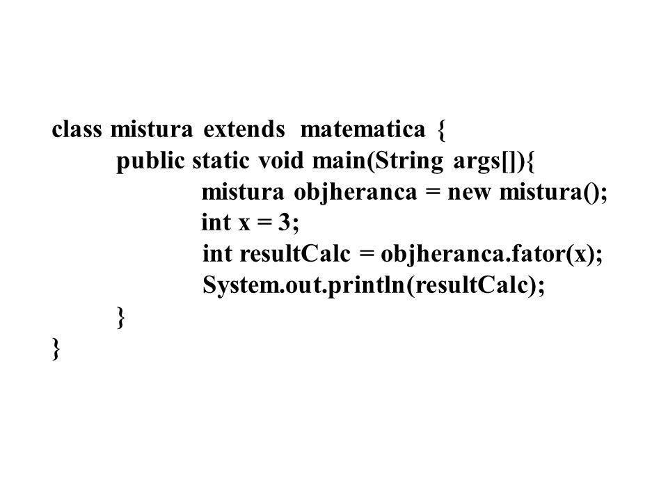 class mistura extends matematica { public static void main(String args[]){ mistura objheranca = new mistura(); int x = 3; int resultCalc = objheranca.