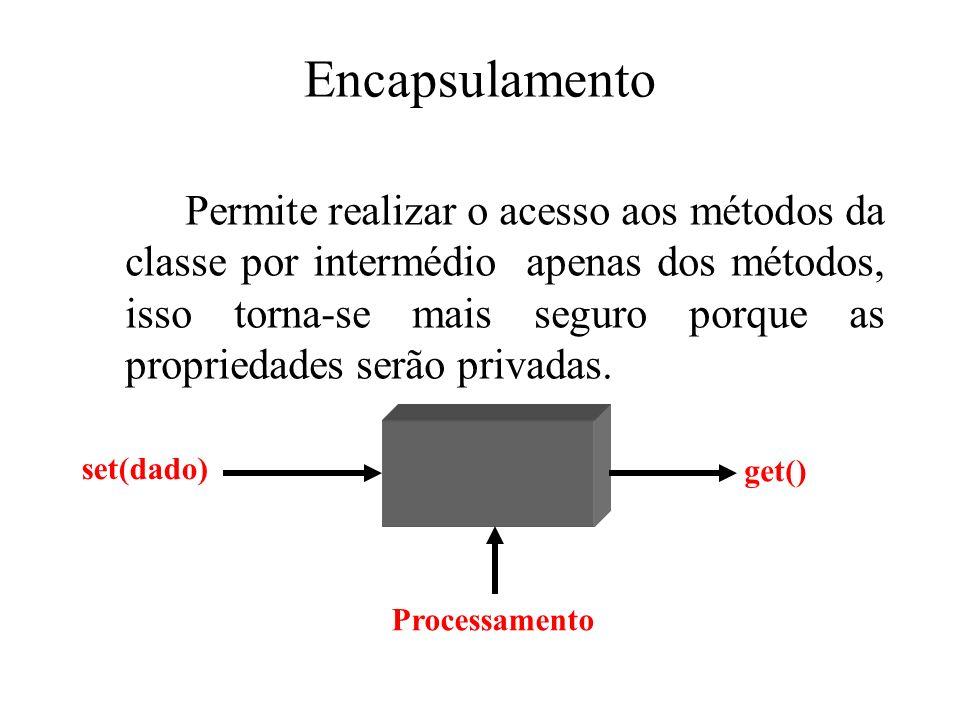 Encapsulamento Permite realizar o acesso aos métodos da classe por intermédio apenas dos métodos, isso torna-se mais seguro porque as propriedades ser