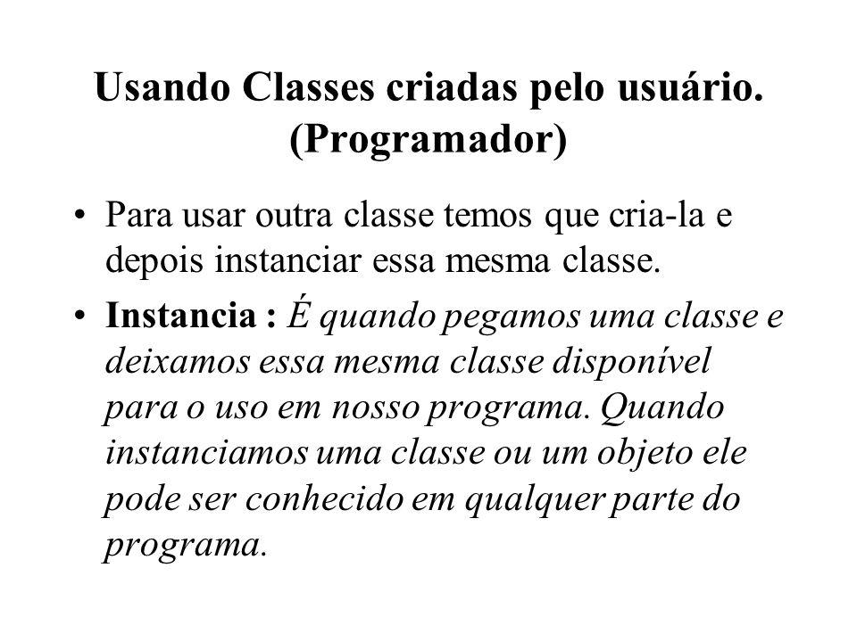 Usando Classes criadas pelo usuário. (Programador) Para usar outra classe temos que cria-la e depois instanciar essa mesma classe. Instancia : É quand