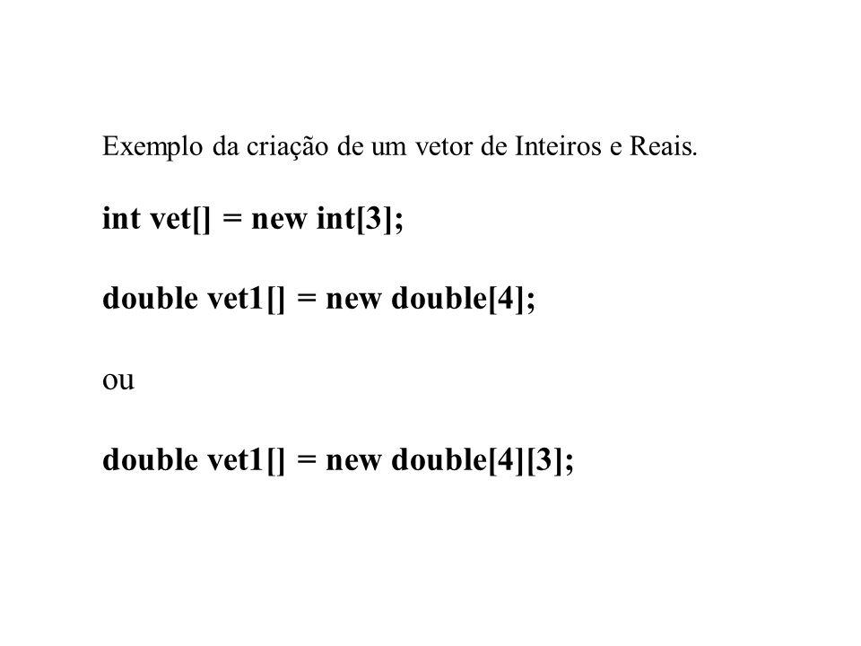 Exemplo da criação de um vetor de Inteiros e Reais. int vet[] = new int[3]; double vet1[] = new double[4]; ou double vet1[] = new double[4][3];