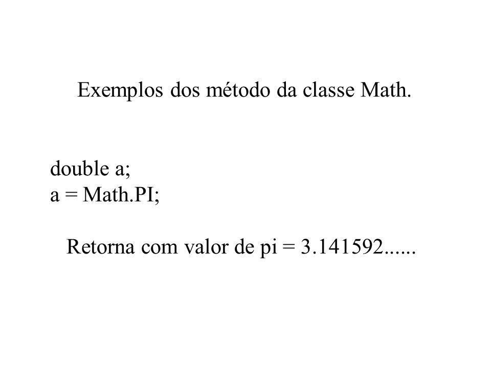 Exemplos dos método da classe Math. double a; a = Math.PI; Retorna com valor de pi = 3.141592......