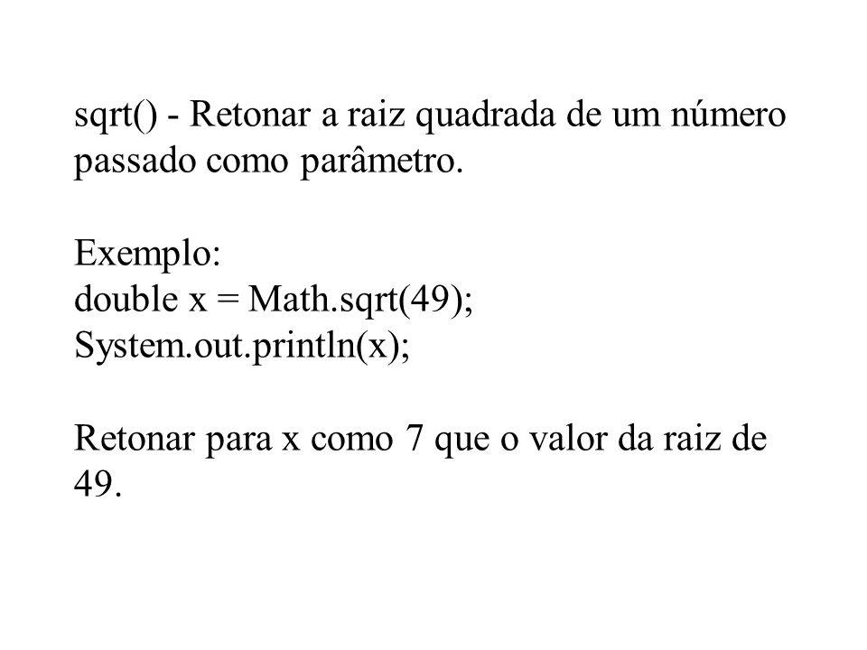sqrt() - Retonar a raiz quadrada de um número passado como parâmetro. Exemplo: double x = Math.sqrt(49); System.out.println(x); Retonar para x como 7