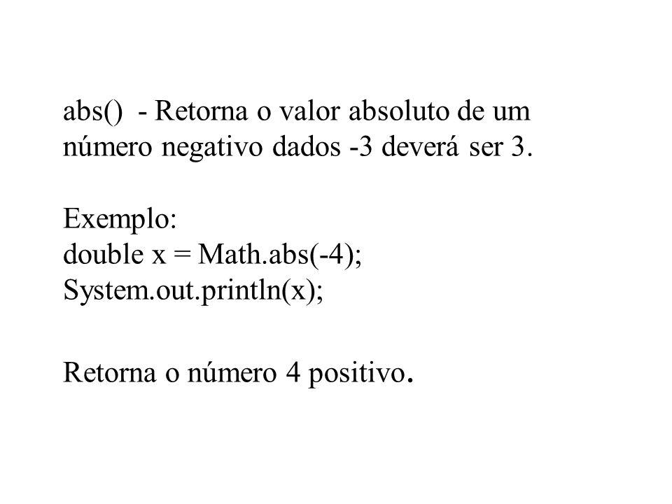 abs() - Retorna o valor absoluto de um número negativo dados -3 deverá ser 3. Exemplo: double x = Math.abs(-4); System.out.println(x); Retorna o númer
