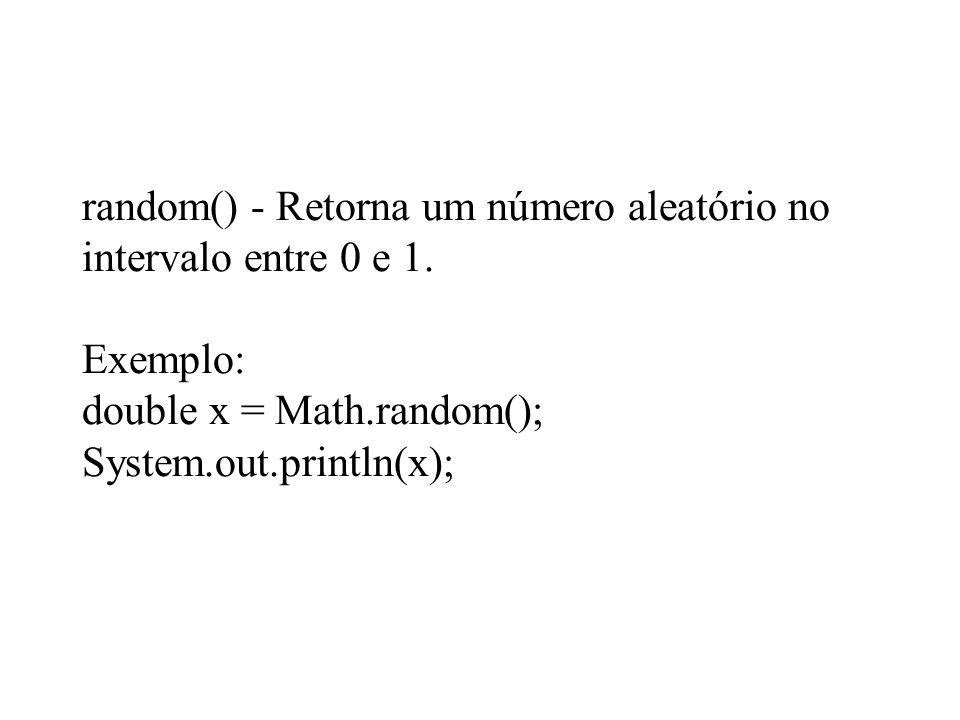 random() - Retorna um número aleatório no intervalo entre 0 e 1. Exemplo: double x = Math.random(); System.out.println(x);