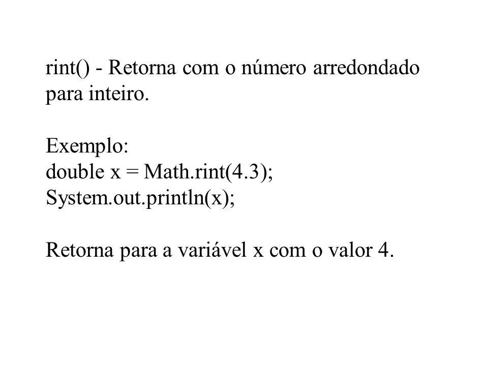 rint() - Retorna com o número arredondado para inteiro. Exemplo: double x = Math.rint(4.3); System.out.println(x); Retorna para a variável x com o val