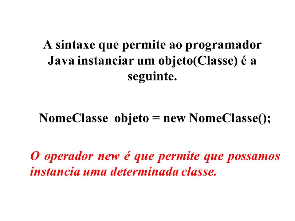 A sintaxe que permite ao programador Java instanciar um objeto(Classe) é a seguinte. NomeClasse objeto = new NomeClasse(); O operador new é que permit