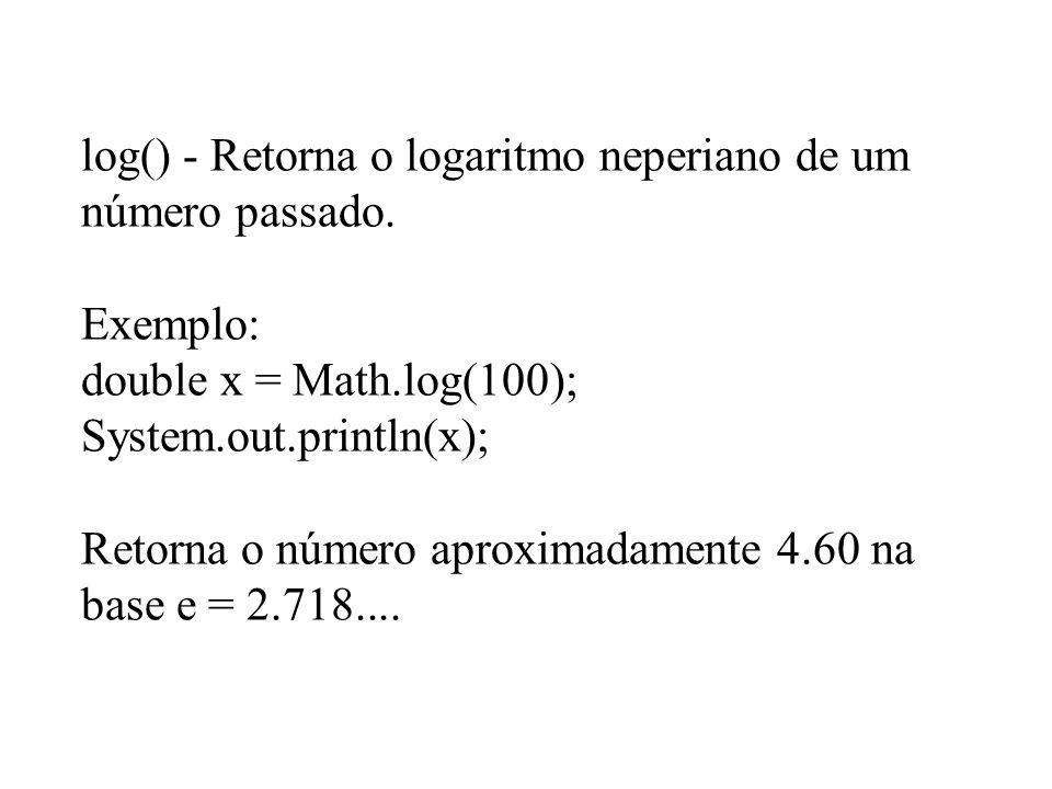 log() - Retorna o logaritmo neperiano de um número passado. Exemplo: double x = Math.log(100); System.out.println(x); Retorna o número aproximadamente