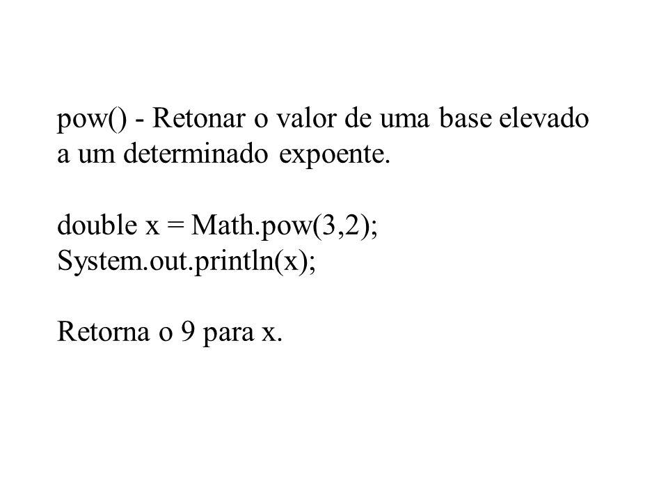 pow() - Retonar o valor de uma base elevado a um determinado expoente. double x = Math.pow(3,2); System.out.println(x); Retorna o 9 para x.
