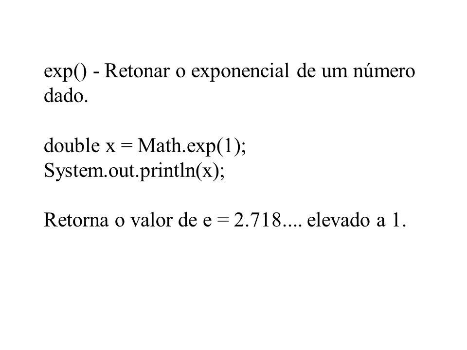 exp() - Retonar o exponencial de um número dado. double x = Math.exp(1); System.out.println(x); Retorna o valor de e = 2.718.... elevado a 1.