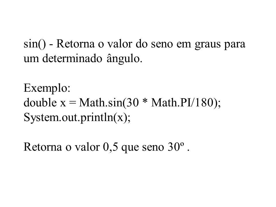 sin() - Retorna o valor do seno em graus para um determinado ângulo. Exemplo: double x = Math.sin(30 * Math.PI/180); System.out.println(x); Retorna o