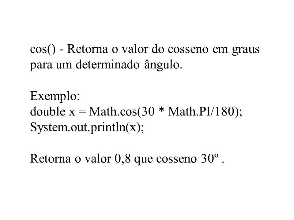 cos() - Retorna o valor do cosseno em graus para um determinado ângulo. Exemplo: double x = Math.cos(30 * Math.PI/180); System.out.println(x); Retorna