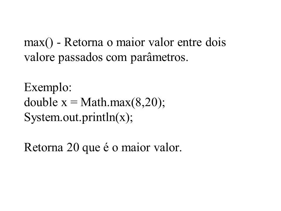 max() - Retorna o maior valor entre dois valore passados com parâmetros. Exemplo: double x = Math.max(8,20); System.out.println(x); Retorna 20 que é o