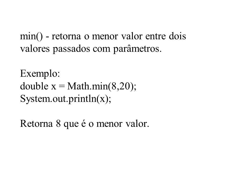 min() - retorna o menor valor entre dois valores passados com parâmetros. Exemplo: double x = Math.min(8,20); System.out.println(x); Retorna 8 que é o