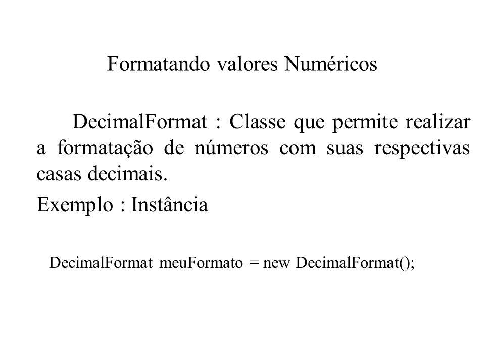 Formatando valores Numéricos DecimalFormat : Classe que permite realizar a formatação de números com suas respectivas casas decimais. Exemplo : Instân