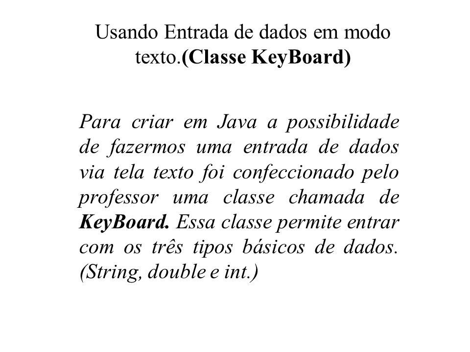 Usando Entrada de dados em modo texto.(Classe KeyBoard) Para criar em Java a possibilidade de fazermos uma entrada de dados via tela texto foi confecc