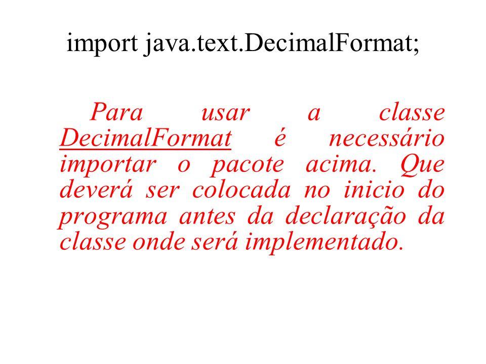import java.text.DecimalFormat; Para usar a classe DecimalFormat é necessário importar o pacote acima. Que deverá ser colocada no inicio do programa a