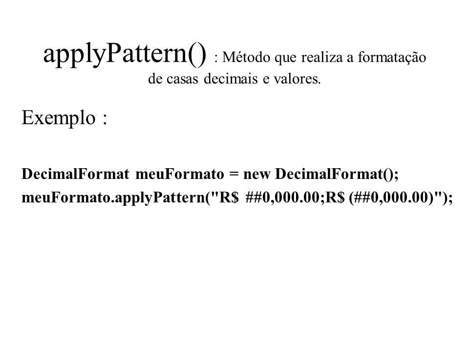 applyPattern() : Método que realiza a formatação de casas decimais e valores. Exemplo : DecimalFormat meuFormato = new DecimalFormat(); meuFormato.app
