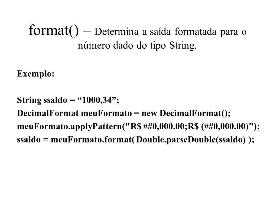 format() – Determina a saída formatada para o número dado do tipo String. Exemplo: String ssaldo = 1000,34; DecimalFormat meuFormato = new DecimalForm