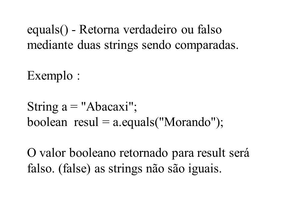 equals() - Retorna verdadeiro ou falso mediante duas strings sendo comparadas. Exemplo : String a =