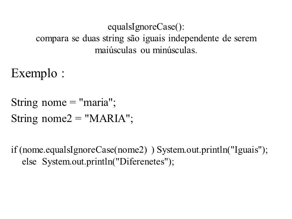equalsIgnoreCase(): compara se duas string são iguais independente de serem maiúsculas ou minúsculas. Exemplo : String nome =