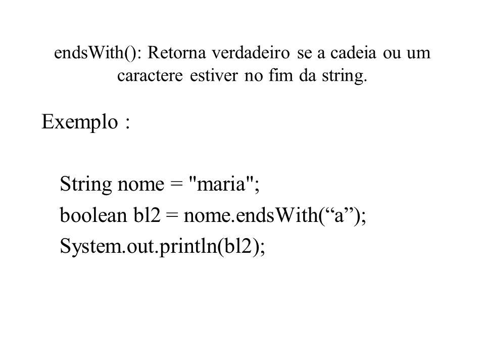 endsWith(): Retorna verdadeiro se a cadeia ou um caractere estiver no fim da string. Exemplo : String nome =