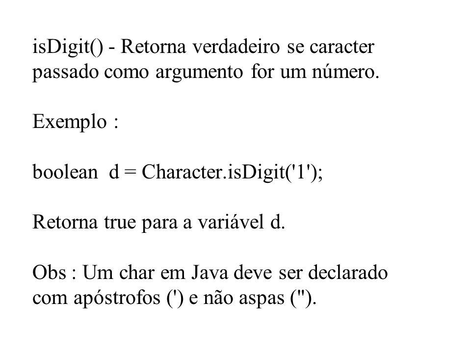 isDigit() - Retorna verdadeiro se caracter passado como argumento for um número. Exemplo : boolean d = Character.isDigit('1'); Retorna true para a var