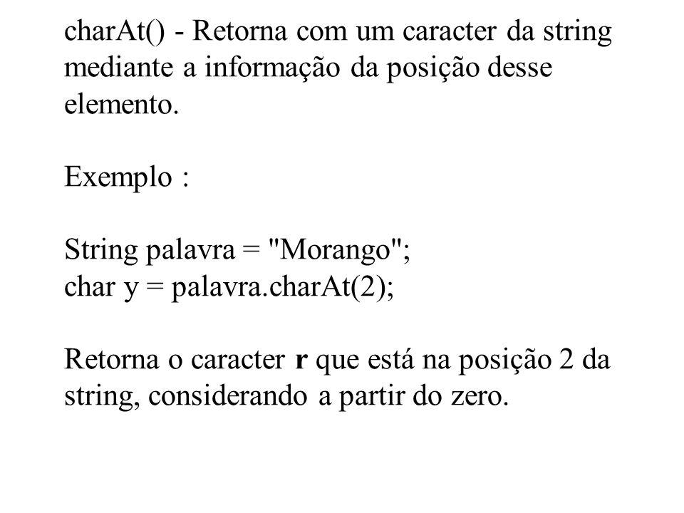 charAt() - Retorna com um caracter da string mediante a informação da posição desse elemento. Exemplo : String palavra =