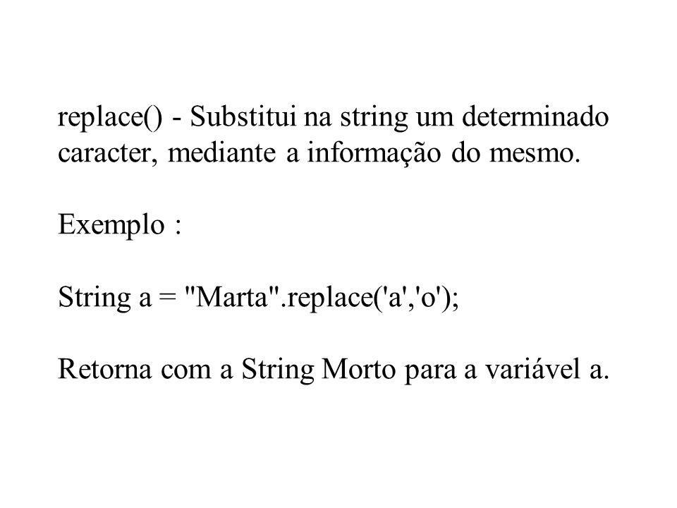 replace() - Substitui na string um determinado caracter, mediante a informação do mesmo. Exemplo : String a =