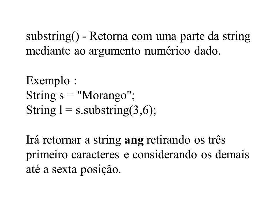 substring() - Retorna com uma parte da string mediante ao argumento numérico dado. Exemplo : String s =