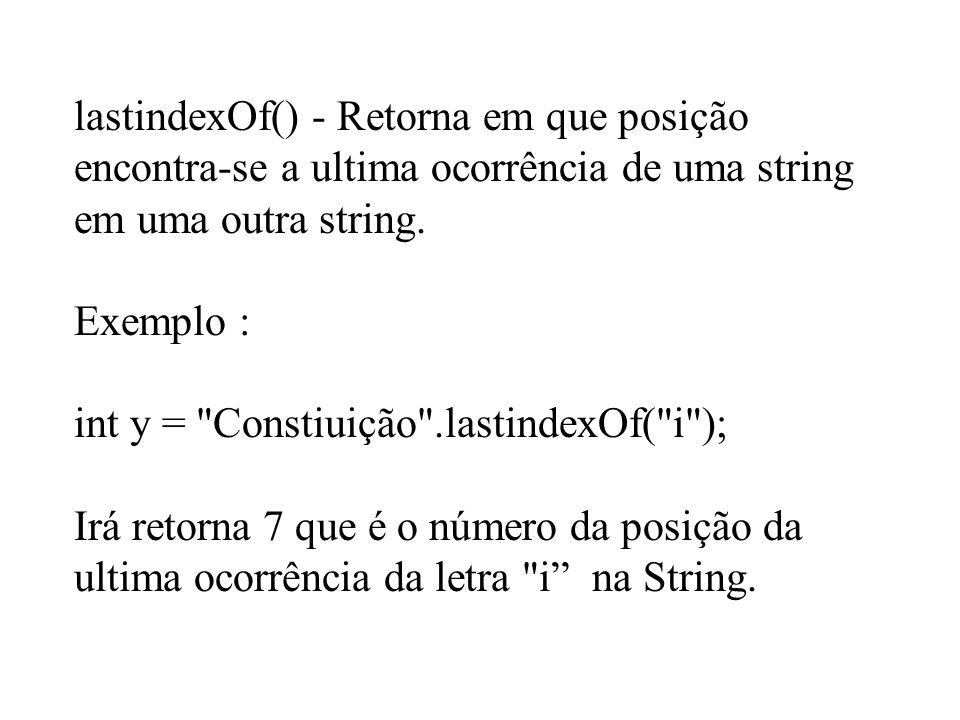 lastindexOf() - Retorna em que posição encontra-se a ultima ocorrência de uma string em uma outra string. Exemplo : int y =