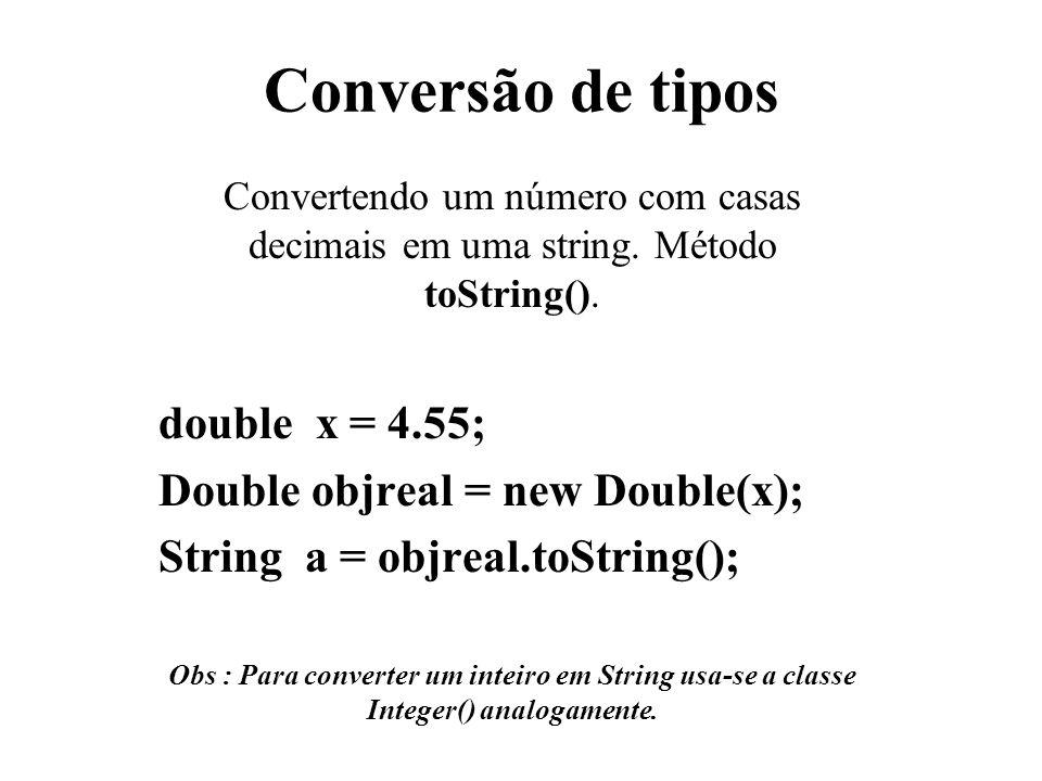 Conversão de tipos Convertendo um número com casas decimais em uma string. Método toString(). double x = 4.55; Double objreal = new Double(x); String