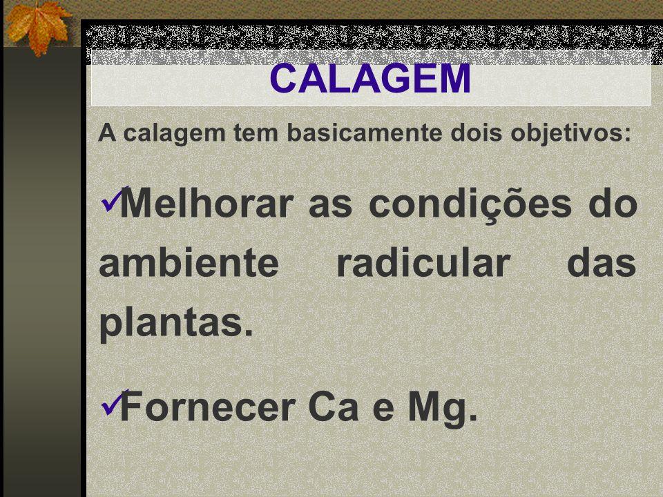 CALAGEM A calagem tem basicamente dois objetivos: Melhorar as condições do ambiente radicular das plantas. Fornecer Ca e Mg.