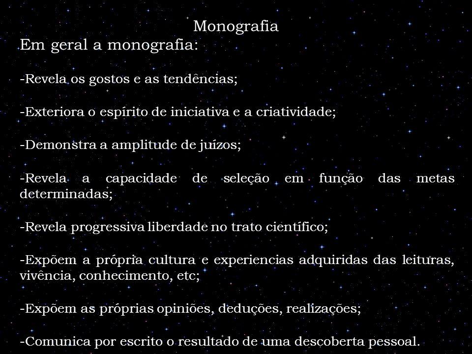 Monografia Em geral a monografia: -Revela os gostos e as tendências; -Exteriora o espírito de iniciativa e a criatividade; -Demonstra a amplitude de j