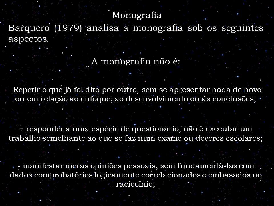 Barquero (1979) analisa a monografia sob os seguintes aspectos : A monografia não é: -Repetir o que já foi dito por outro, sem se apresentar nada de n