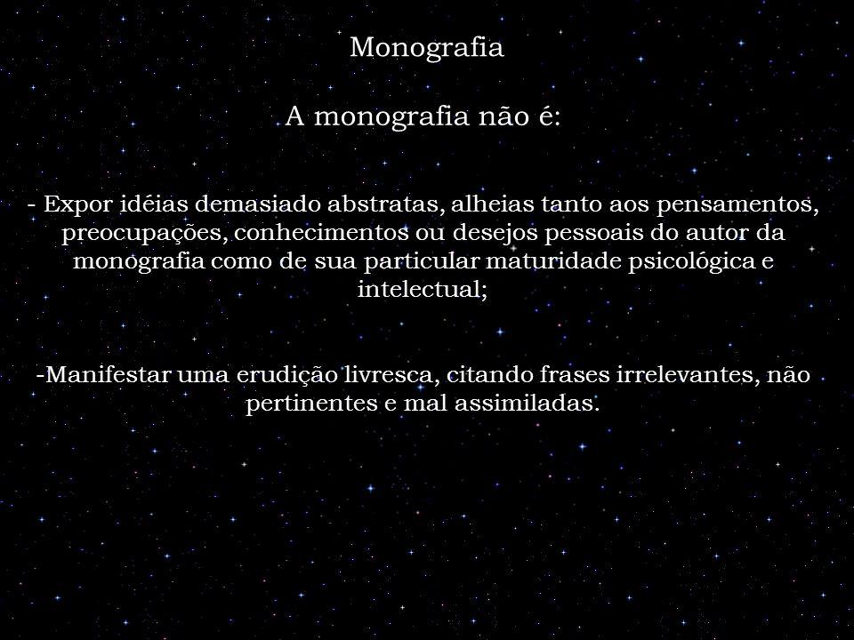 A monografia não é: - Expor idéias demasiado abstratas, alheias tanto aos pensamentos, preocupações, conhecimentos ou desejos pessoais do autor da mon