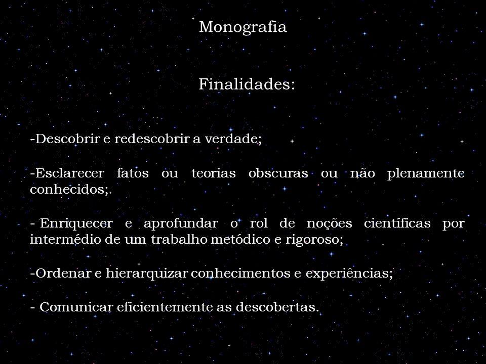 Monografia Finalidades: -Descobrir e redescobrir a verdade; -Esclarecer fatos ou teorias obscuras ou não plenamente conhecidos; - Enriquecer e aprofun
