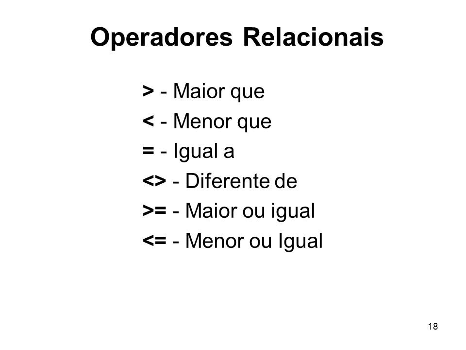 18 Operadores Relacionais > - Maior que < - Menor que = - Igual a <> - Diferente de >= - Maior ou igual <= - Menor ou Igual