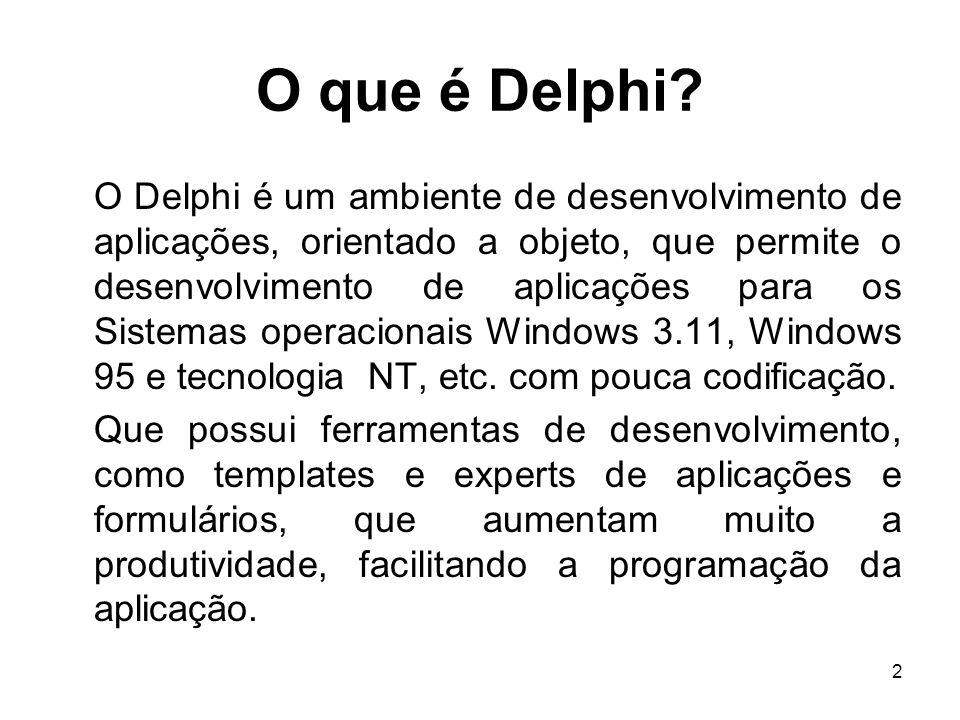 2 O que é Delphi? O Delphi é um ambiente de desenvolvimento de aplicações, orientado a objeto, que permite o desenvolvimento de aplicações para os Sis
