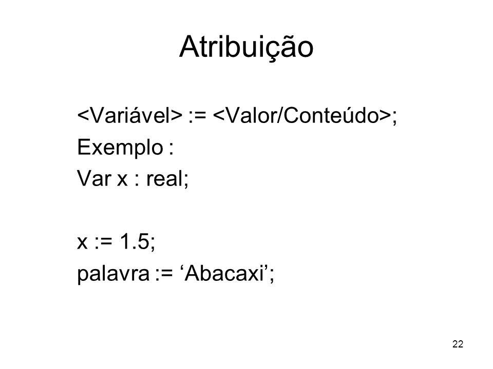 22 Atribuição := ; Exemplo : Var x : real; x := 1.5; palavra := Abacaxi;