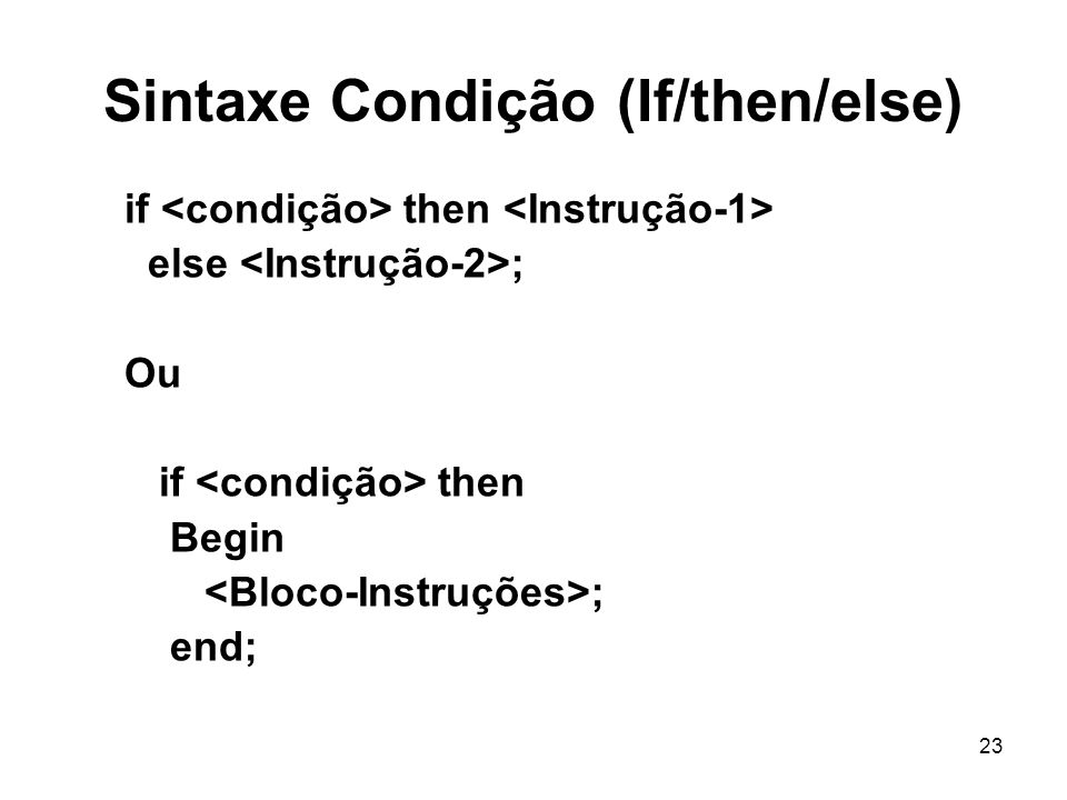 23 Sintaxe Condição (If/then/else) if then else ; Ou if then Begin ; end;