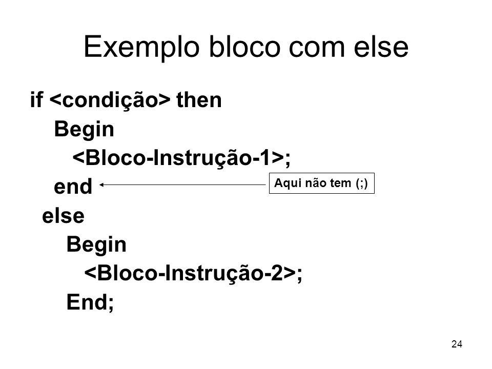24 Exemplo bloco com else if then Begin ; end else Begin ; End; Aqui não tem (;)