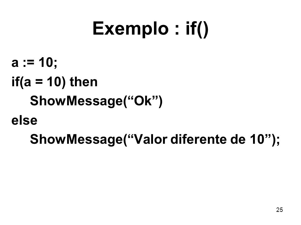 25 Exemplo : if() a := 10; if(a = 10) then ShowMessage(Ok) else ShowMessage(Valor diferente de 10);